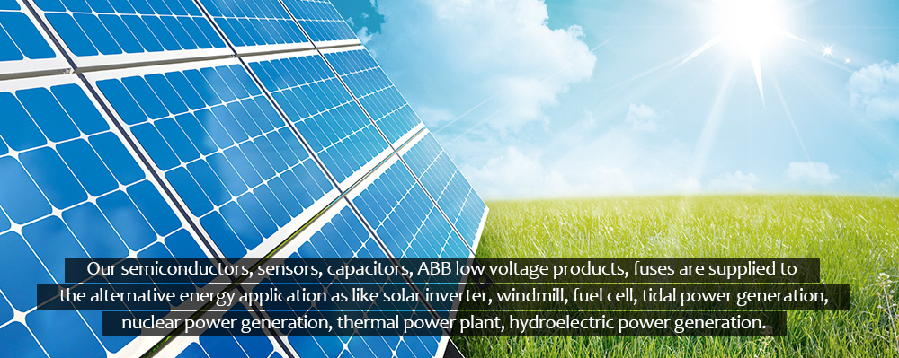 Our semiconductors, sensors, capacitors,ABB low voltage products, fuses are supplied to the alternative energy application as like solar inverter, windmill, fuel cell, tidal power generation, nuclear power generation, thermal power plant, hydroelectric po